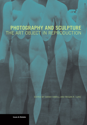 Photography and Sculpture: The Art Object in Reproduction (Issues & Debates) Cover Image