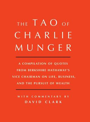 Tao of Charlie Munger: A Compilation of Quotes from Berkshire Hathaway's Vice Chairman on Life, Business, and the Pursuit of Wealth With Commentary by David Clark Cover Image
