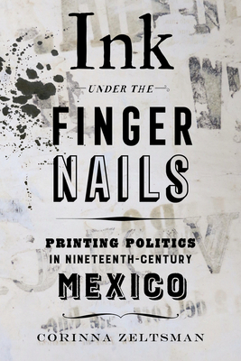 Ink under the Fingernails: Printing Politics in Nineteenth-Century Mexico Cover Image