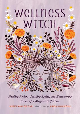 Wellness Witch: Healing Potions, Soothing Spells, and Empowering Rituals for Magical Self-Care Cover Image