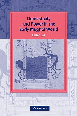 Cover for Domesticity and Power in the Early Mughal World (Cambridge Studies in Islamic Civilization)