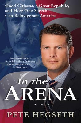In the Arena: Good Citizens, a Great Republic, and How One Speech Can Reinvigorate America Cover Image