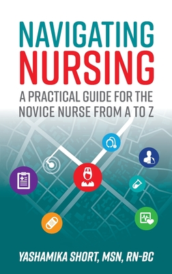 Navigating Nursing: A Practical Guide for the Novice Nurse from A to Z Cover Image