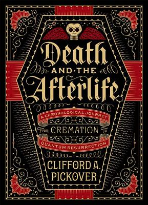 Death and the Afterlife: A Chronological Journey, from Cremation to Quantum Resurrection (Sterling Chronologies) Cover Image