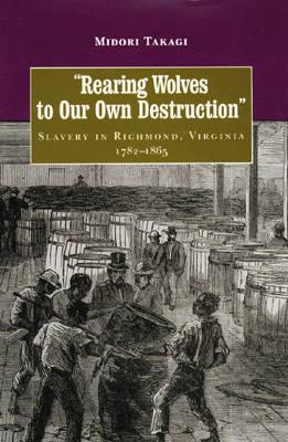Rearing Wolves to Our Own Destruction: Slavery in Richmond, Virginia, 1782-1865 (Carter G. Woodson Institute Series in Black Studies) Cover Image