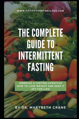 The Complete Guide to Intermittent Fasting: Embrace a Fasting Lifestyle: How to Lose Weight and Keep it Off For Life! Cover Image