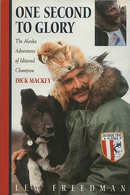 One Second to Glory: The Alaska Adventures of Iditarod Champion Dick Mackey Cover Image