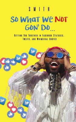 So What We Not Gon' Do...: Getting You Together in Facebook Statuses, Tweets, and Whimsical Quotes Cover Image