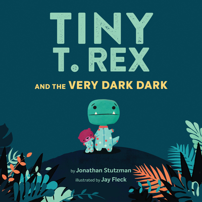 Tiny T. Rex and the Very Dark Dark: (Read-Aloud Family Books, Dinosaurs Kids Book About Fear of Darkness) Cover Image