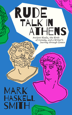 Rude Talk in Athens: Ancient Rivals, the Birth of Comedy, and a Writer's Journey Through Greece Cover Image