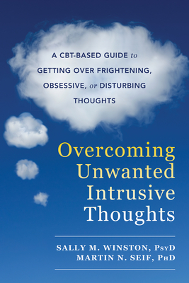 Overcoming Unwanted Intrusive Thoughts: A Cbt-Based Guide to Getting Over Frightening, Obsessive, or Disturbing Thoughts Cover Image