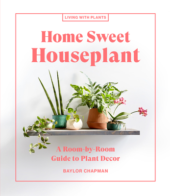 Home Sweet Houseplant: A Room-by-Room Guide to Plant Decor (Living with Plants)