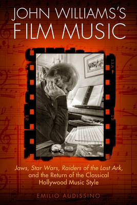 John Williams's Film Music: <i>Jaws</i>, <i>Star Wars</i>, <i>Raiders of the Lost Ark</i>, and the Return of the Classical Hollywood Music Style (Wisconsin Film Studies) Cover Image