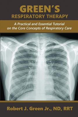 Green's Respiratory Therapy: A Practical and Essential Tutorial on the Core Concepts of Respiratory Care Cover Image