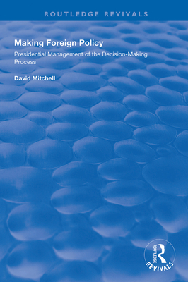 Making Foreign Policy: Presidential Management of the Decision-Making Process (Routledge Revivals) cover