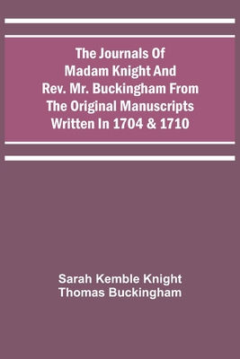 The Journals Of Madam Knight And Rev. Mr. Buckingham From The Original Manuscripts Written In 1704 & 1710 Cover Image