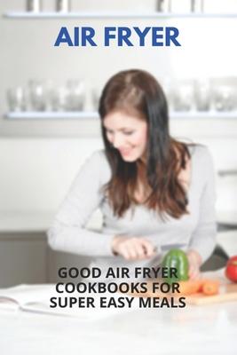 Air Fryer: Good Air Fryer Cookbooks For Super Easy Meals: Kalorik Maxx Air Fryer Oven Cover Image