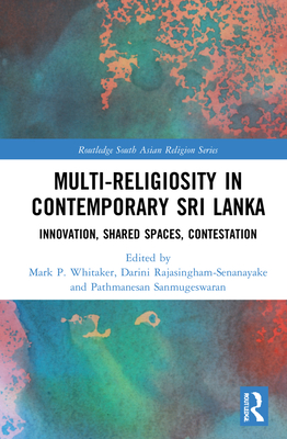Multi-Religiosity in Contemporary Sri Lanka: Innovation, Shared Spaces, Contestations (Routledge South Asian Religion) Cover Image
