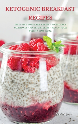 Ketogenic Breakfast Recipes: Effective Low-Carb Recipes To Balance Hormones And Effortlessly Reach Your Weight Loss Goal. Cover Image