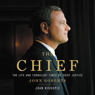 The Chief Lib/E: The Life and Turbulent Times of Chief Justice John Roberts Cover Image