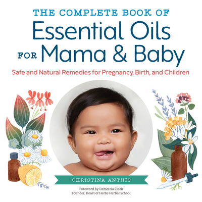The Complete Book of Essential Oils for Mama and Baby: Safe and Natural Remedies for Pregnancy, Birth, and Children Cover Image