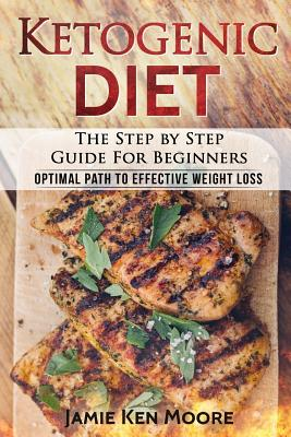 Ketogenic Diet: The Step by Step Guide for Beginners: Ketogenic Diet for Beginners: Optimal Path for Weight Loss Cover Image