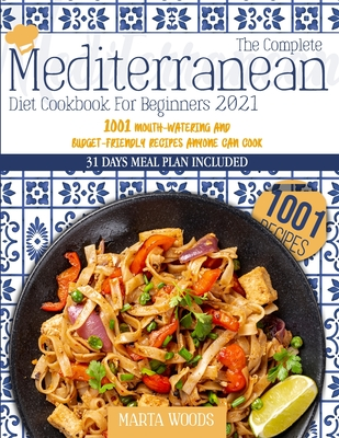 The Complete Mediterranean Cookbook For Beginners 2021: 1001 Mouth-Watering And Budget-Friendly Recipes Anyone Can Cook Cover Image