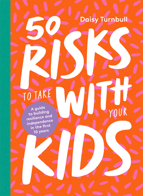 50 Risks to Take With Your Kids: A Guide to Building Resilience and Independence in the First 10 Years Cover Image