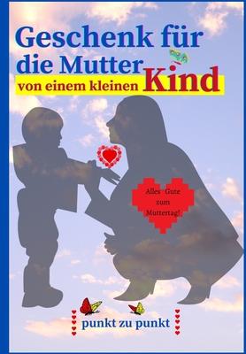Geschenk für die Mutter von einem kleinen Kind: Süßes Punkt-zu-Punkt- und Malbuch von mir für Mama - 32 Seiten mit farbigem Innenleben - Perfektes Mut Cover Image