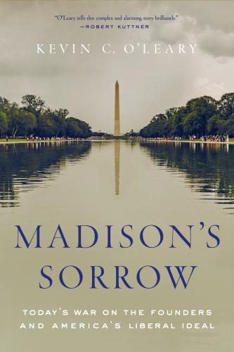 Madison's Sorrow: Today's War on the Founders and America's Liberal Ideal Cover Image