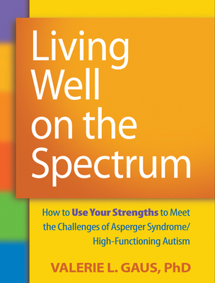 Living Well on the Spectrum: How to Use Your Strengths to Meet the Challenges of Asperger Syndrome/High-Functioning Autism Cover Image