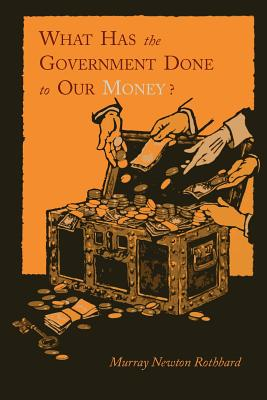 What Has the Government Done to Our Money? [Reprint of First Edition] Cover Image