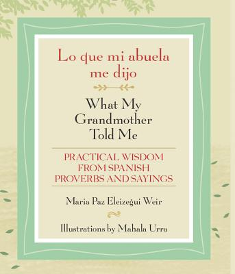 Lo Que Mi Abuela Me Dijo / What My Grandmother Told Me: Practical Wisdom from Spanish Proverbs and Sayings Cover Image