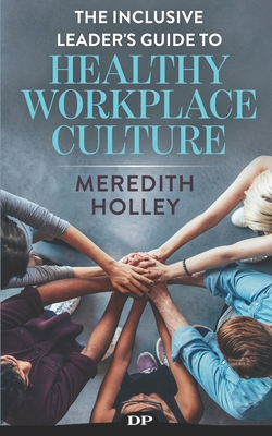 The Inclusive Leader's Guide to Healthy Workplace Culture: Prevent Toxic Work Environments, Bullying, Sexual Harassment, and Discrimination Cover Image