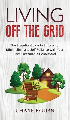 Living Off The Grid: The Essential Guide to Embracing Minimalism and Self Reliance with Your Own Sustainable Homestead Cover Image