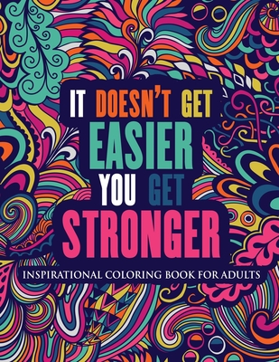 Inspirational Coloring Book For Adults: It Doesn't Get Easier You Get Stronger (Motivational Coloring Book with Inspiring Quotes) Cover Image