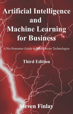 Artificial Intelligence and Machine Learning for Business: A No-Nonsense Guide to Data Driven Technologies Cover Image