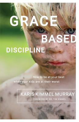 Grace Based Discipline: How to Be at Your Best When Your Kids Are at Their Worst Cover Image