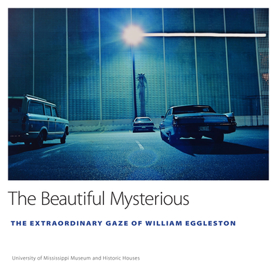 The Beautiful Mysterious: The Extraordinary Gaze of William Eggleston Cover Image