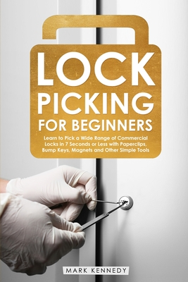 Lock Picking for Beginners: How to Pick a Wide Range of Commercial Locks in 7 Seconds or Less with Paperclips, Bump Keys, Magnets and Other Simple Cover Image