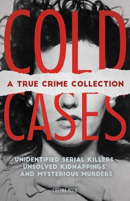 Cold Cases: A True Crime Collection: Unidentified Serial Killers, Unsolved Kidnappings, and Mysterious Murders (Including the Zodiac Killer, Natalee Holloway's Disappearance, the Golden State Killer and More) Cover Image