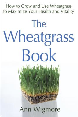 The Wheatgrass Book: How to Grow and Use Wheatgrass to Maximize Your Health and Vitality Cover Image