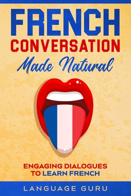 French Conversation Made Natural: Engaging Dialogues to Learn French Cover Image