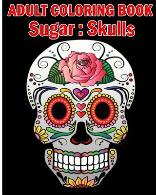 Sugar Skulls Adult Coloring Book: A Stress Management Coloring Book For Adults (Volume 2) Cover Image