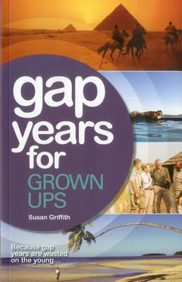 Gap Years for Grown Ups: The Most Comprehensive, Practical Guide from the Leading Gap Year Specialist Cover Image
