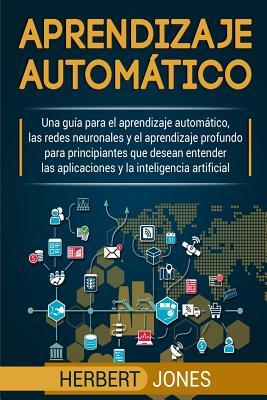 Aprendizaje automático: Una guía para el aprendizaje automático, las redes neuronales y el aprendizaje profundo para principiantes que desean Cover Image
