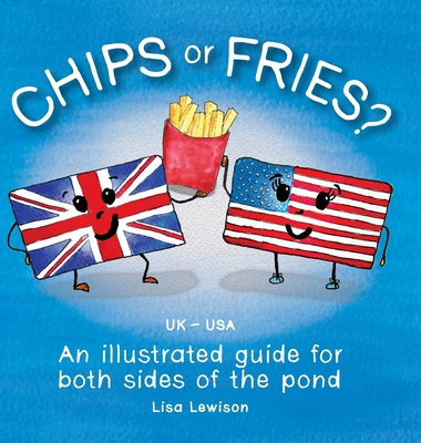 Chips or Fries?: An illustrated guide for both sides of the pond (UK - USA) Cover Image