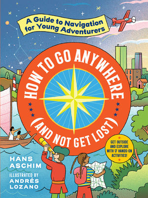 How to Go Anywhere (and Not Get Lost): A Guide to Navigation for Young Adventurers Cover Image