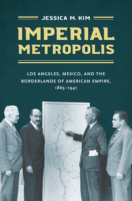 Imperial Metropolis: Los Angeles, Mexico, and the Borderlands of American Empire, 1865-1941 cover