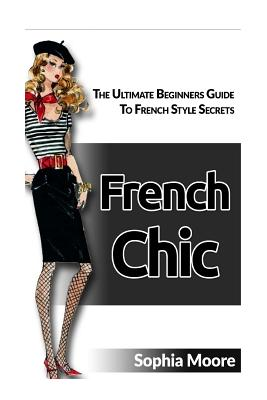 French Chic: The Ultimate Beginners Guide to French Style Secrets Cover Image